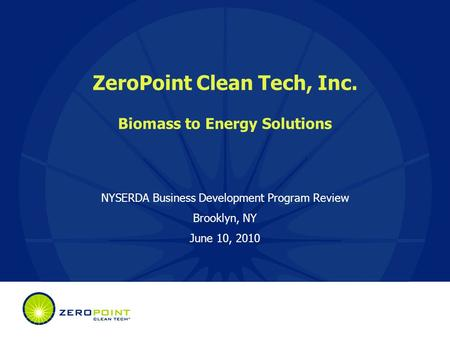 ZeroPoint Clean Tech, Inc. Biomass to Energy Solutions NYSERDA Business Development Program Review Brooklyn, NY June 10, 2010.