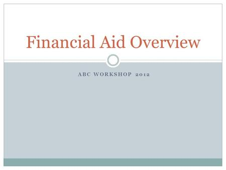 ABC WORKSHOP 2012 Financial Aid Overview. What is Financial Aid?  Financial Aid: Funds provided for students to assist in funding their college education.