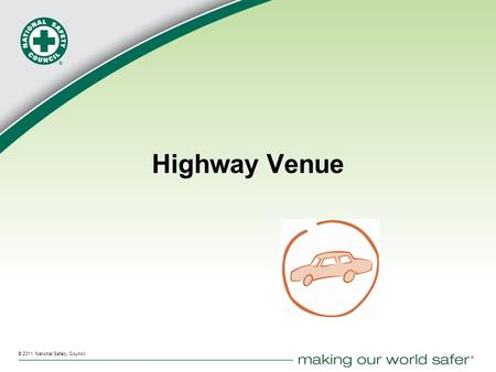 ® © 2011 National Safety Council Highway Venue. © 2011 National Safety Council 2 Highway Venue 212 million drivers (+1%) 255 million vehicles (+<0.5%)