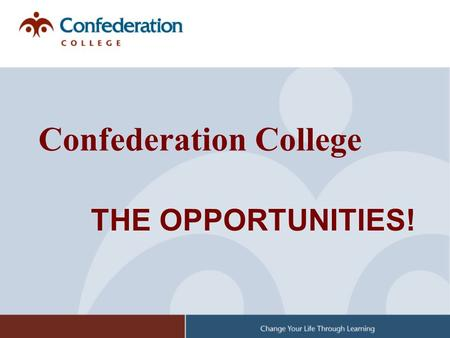 THE OPPORTUNITIES! Confederation College. The Numbers: Serve 10-12,000 learners/year 9 campuses (20-30 delivery sites and individual homes) 38,000 graduates.