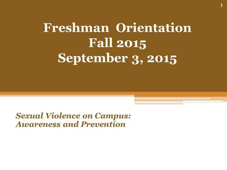 Freshman Orientation Fall 2015 September 3, 2015 Sexual Violence on Campus: Awareness and Prevention 1.