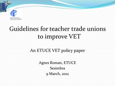 Guidelines for teacher trade unions to improve VET An ETUCE VET policy paper Agnes Roman, ETUCE Sesimbra 9 March, 2012.