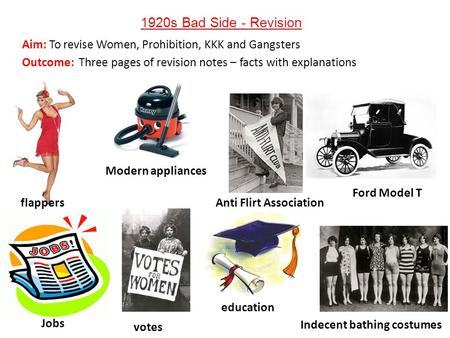 1920s Bad Side - Revision Aim: To revise Women, Prohibition, KKK and Gangsters Outcome: Three pages of revision notes – facts with explanations flappers.