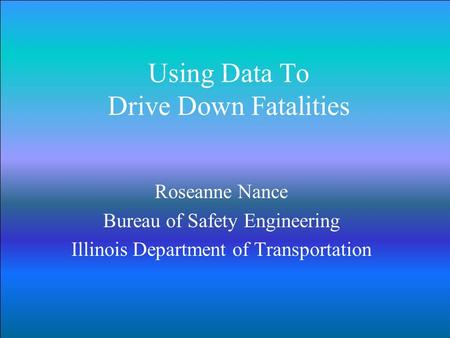 Using Data To Drive Down Fatalities Roseanne Nance Bureau of Safety Engineering Illinois Department of Transportation.
