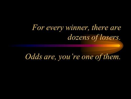 For every winner, there are dozens of losers. Odds are, you're one of them.