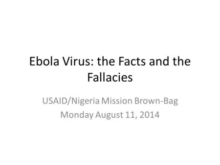 Ebola Virus: the Facts and the Fallacies USAID/Nigeria Mission Brown-Bag Monday August 11, 2014.