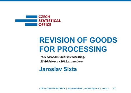 CZECH STATISTICAL OFFICE | Na padesátém 81, 100 82 Prague 10 | czso.cz1/X Jaroslav Sixta REVISION OF GOODS FOR PROCESSING Task Force on Goods in Processing,