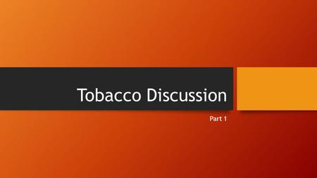 Tobacco Discussion Part 1. Facts 9/10 teens continue smoking into adulthood, unable to stop Teens who begin to smoke, 1/3 die from a smoke-related cause.