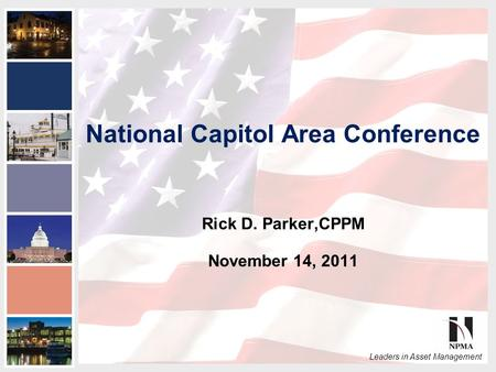 2011 NPMA Conference Series III National Capital Area Conference Leaders in Asset Management National Capitol Area Conference Rick D. Parker,CPPM November.
