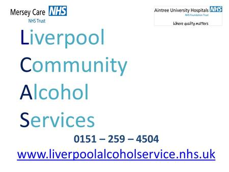 Liverpool Community Alcohol Services 0151 – 259 – 4504 www.liverpoolalcoholservice.nhs.uk.