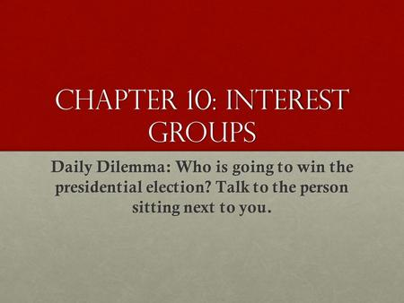 Chapter 10: Interest Groups Daily Dilemma: Who is going to win the presidential election? Talk to the person sitting next to you.