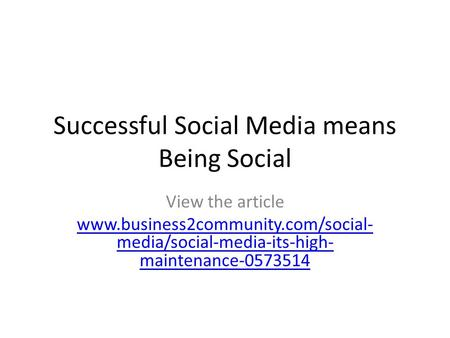 Successful Social Media means Being Social View the article www.business2community.com/social- media/social-media-its-high- maintenance-0573514.