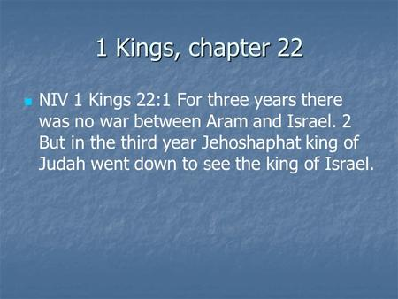 1 Kings, chapter 22 NIV 1 Kings 22:1 For three years there was no war between Aram and Israel. 2 But in the third year Jehoshaphat king of Judah went down.
