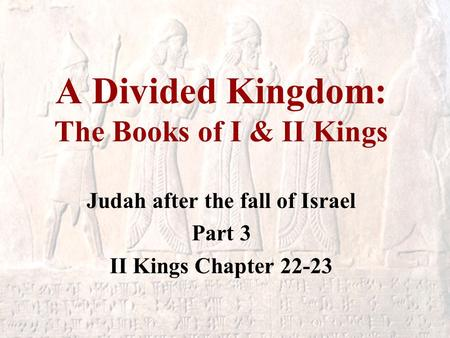 A Divided Kingdom: The Books of I & II Kings Judah after the fall of Israel Part 3 II Kings Chapter 22-23.