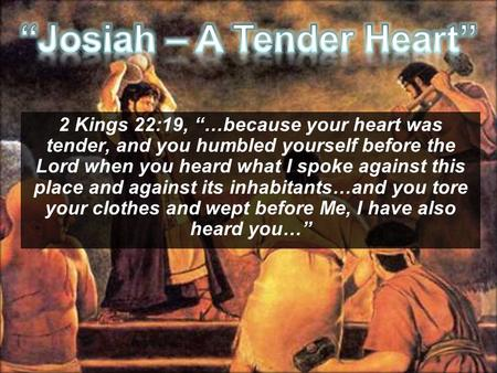 "2 Kings 22:19, ""…because your heart was tender, and you humbled yourself before the Lord when you heard what I spoke against this place and against its."