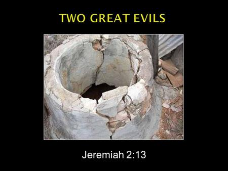 "Jeremiah 2:13.  ""For My people have committed two evils: They have forsaken Me, The fountain of living waters, To hew for themselves cisterns, Broken."