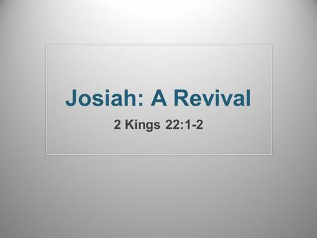 Josiah: A Revival 2 Kings 22:1-2. The Odds Were Against Him His father, Amon, was wicked and was assassinated by his servants – 2 Kings 21:19-23 His grandfather,