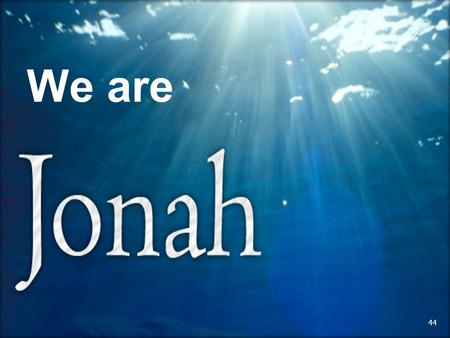 1 We are 44. 2 45 3 Jonah 1:1-3 Context is foundational to rightfully and faithfully dividing the Word of God! 1.Written between 8th and 3rd century.