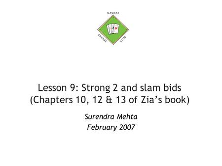 Lesson 9: Strong 2 and slam bids (Chapters 10, 12 & 13 of Zia's book) Surendra Mehta February 2007.