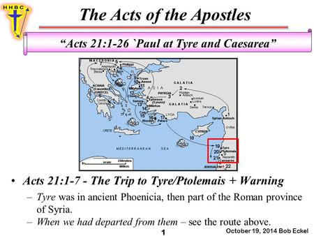 "The Acts of the Apostles October 19, 2014 Bob Eckel 1 ""Acts 21:1-26 `Paul at Tyre and Caesarea"" Acts 21:1-7 - The Trip to Tyre/Ptolemais + Warning –Tyre."