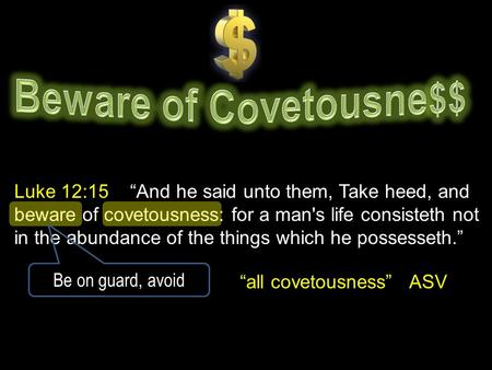 "Luke 12:15 ""And he said unto them, Take heed, and beware of covetousness: for a man's life consisteth not in the abundance of the things which he possesseth."""