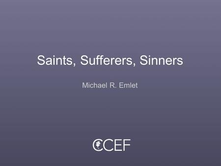 "Saints, Sufferers, Sinners Michael R. Emlet. What's True of Every Christian You Meet? The problem of identity The problem of evil From ""without"" (suffering)"