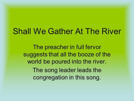 Shall We Gather At The River The preacher in full fervor suggests that all the booze of the world be poured into the river. The song leader leads the congregation.
