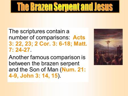 The scriptures contain a number of comparisons: Acts 3: 22, 23; 2 Cor. 3: 6-18; Matt. 7: 24-27. Another famous comparison is between the brazen serpent.