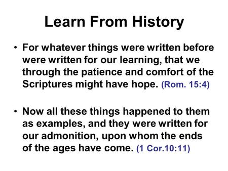 Learn From History For whatever things were written before were written for our learning, that we through the patience and comfort of the Scriptures might.