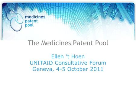The Medicines Patent Pool Ellen 't Hoen UNITAID Consultative Forum Geneva, 4-5 October 2011.