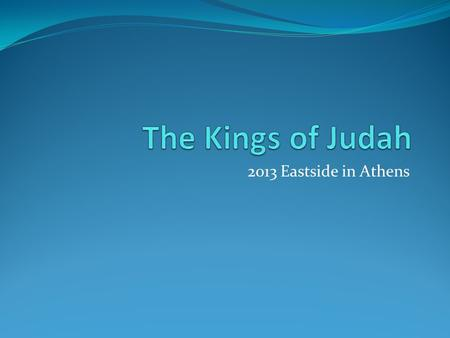 2013 Eastside in Athens. Saul 40 yr David 40 yr Solomon 40 yr 931 BC Southern Kingdom: JUDAH Northern Kingdom: ISRAEL 722 BC 586 BC 1 Samuel 2 Samuel.