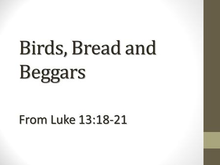 Birds, Bread and Beggars From Luke 13:18-21. ZOOM IN +++ ZOOM IN +++and ZOOM OUT --- ZOOM OUT ---