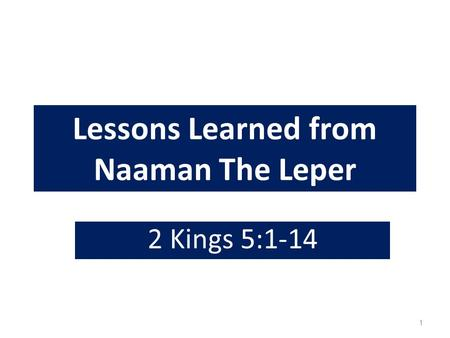Lessons Learned from Naaman The Leper 2 Kings 5:1-14 1.