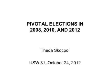 PIVOTAL ELECTIONS IN 2008, 2010, AND 2012 Theda Skocpol USW 31, October 24, 2012.