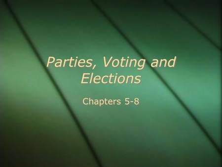 Parties, Voting and Elections Chapters 5-8.  GOVERNMENT.