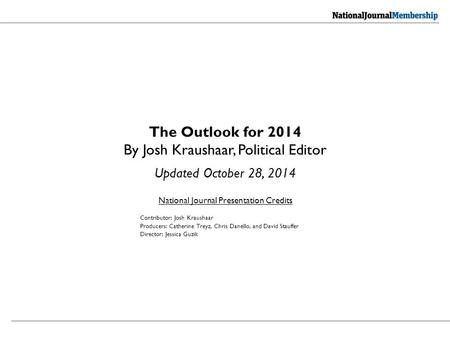National Journal Presentation Credits The Outlook for 2014 By Josh Kraushaar, Political Editor Updated October 28, 2014 Contributor: Josh Kraushaar Producers: