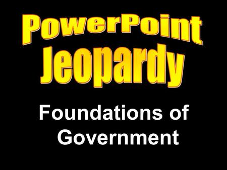 Foundations of Government. Political Parties Media Interest Groups Election Process Potpourri.