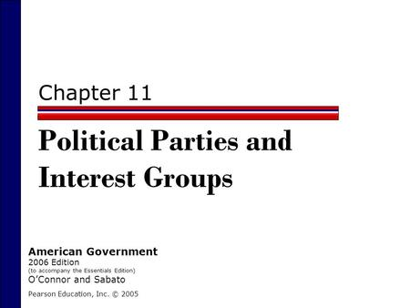 Chapter 11 Political Parties and Interest Groups Pearson Education, Inc. © 2005 American Government 2006 Edition (to accompany the Essentials Edition)
