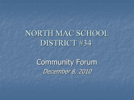 NORTH MAC SCHOOL DISTRICT #34 Community Forum December 8, 2010.
