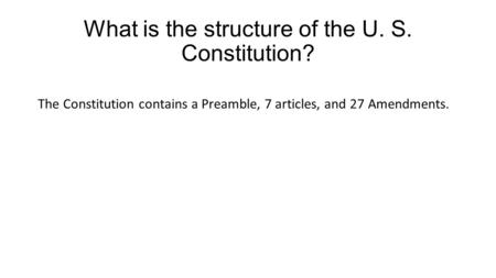 What is the structure of the U. S. Constitution? The Constitution contains a Preamble, 7 articles, and 27 Amendments.