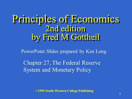 1 © ©1999 South-Western College Publishing PowerPoint Slides prepared by Ken Long Principles of Economics 2nd edition by Fred M Gottheil Chapter 27, The.