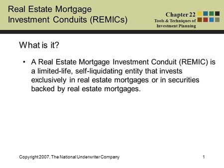 Real Estate Mortgage Investment Conduits (REMICs) Chapter 22 Tools & Techniques of Investment Planning Copyright 2007, The National Underwriter Company1.