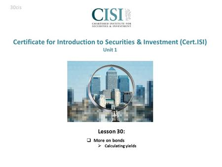 Certificate for Introduction to Securities & Investment (Cert.ISI) Unit 1  More on bonds  Calculating yields 30cis Lesson 30: