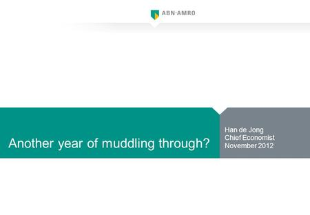 Another year of muddling through? Han de Jong Chief Economist November 2012.
