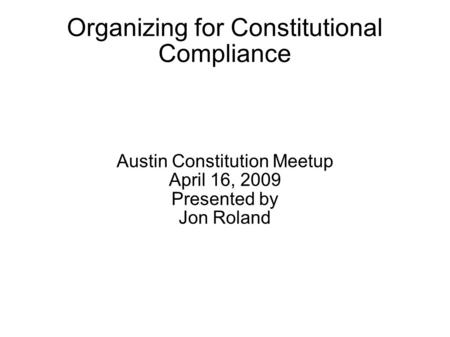 Organizing for Constitutional Compliance Austin Constitution Meetup April 16, 2009 Presented by Jon Roland.
