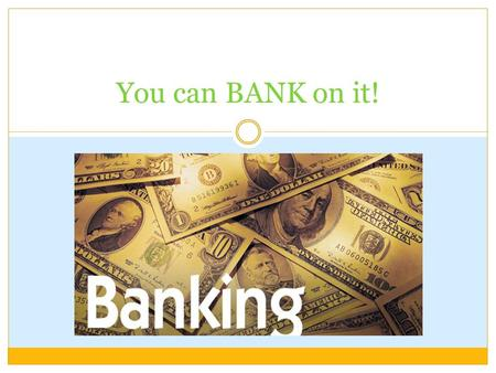 You can BANK on it!. Objectives STUDENTS WILL BE ABLE TO: Understand the different types of financial institutions Calculate how long it will take to.