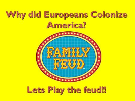 Why did Europeans Colonize America? Lets Play the feud!!