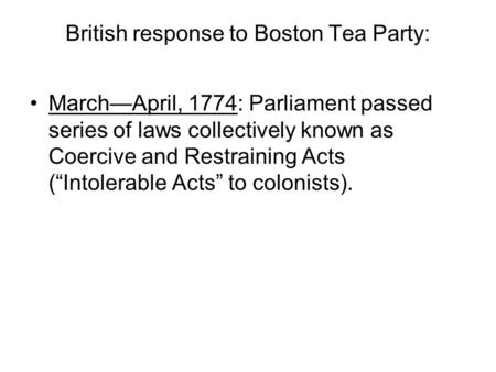 "British response to Boston Tea Party: March—April, 1774: Parliament passed series of laws collectively known as Coercive and Restraining Acts (""Intolerable."