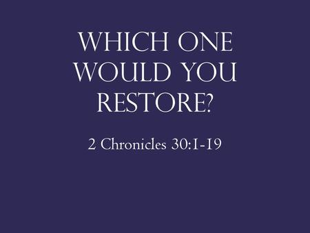 Which one would you restore? 2 Chronicles 30:1-19.