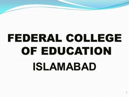 FEDERAL COLLEGE OF EDUCATION ISLAMABAD 1. BRIEFS INTRODUCTION OF FCE Federal College of Education was established in 1974 as Directorate of In-Service.